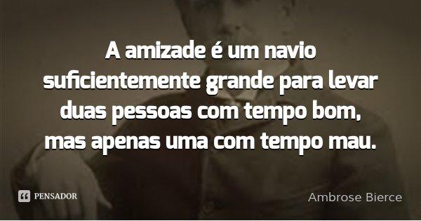 A amizade é um navio suficientemente grande para levar duas pessoas com tempo bom, mas apenas uma com tempo mau.... Frase de Ambrose Bierce.