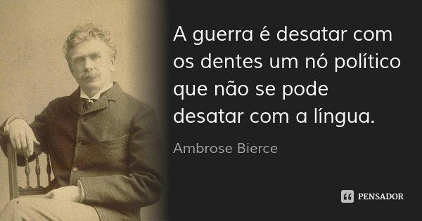 A guerra é desatar com os dentes um nó político que não se pode desatar com a língua.... Frase de Ambrose Bierce.