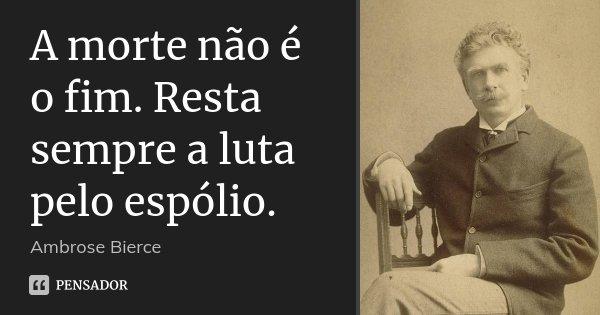 A morte não é o fim. Resta sempre a luta pelo espólio.... Frase de Ambrose Bierce.