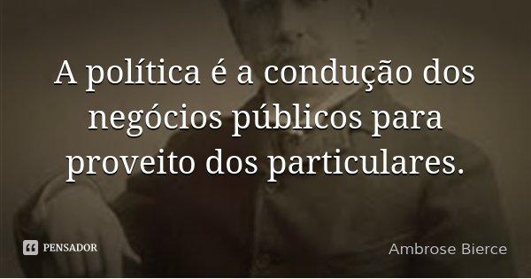 A política é a condução dos negócios públicos para proveito dos particulares.... Frase de Ambrose Bierce.