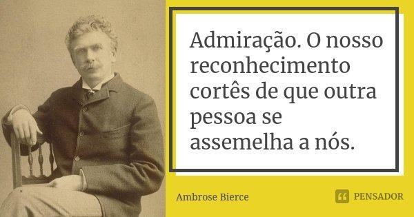 Admiração. O nosso reconhecimento cortês de que outra pessoa se assemelha a nós.... Frase de Ambrose Bierce.