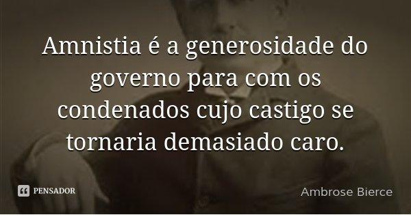 Amnistia é a generosidade do governo para com os condenados cujo castigo se tornaria demasiado caro.... Frase de Ambrose Bierce.