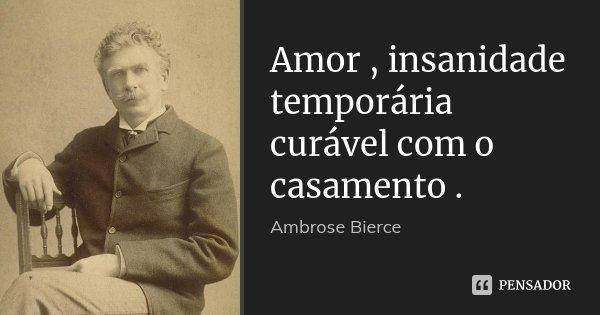 Amor , insanidade temporária curável com o casamento .... Frase de Ambrose Bierce.