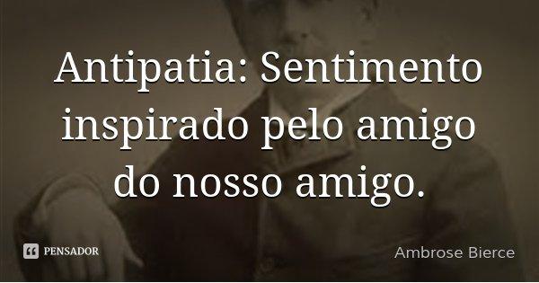 Antipatia: Sentimento inspirado pelo amigo do nosso amigo.... Frase de Ambrose Bierce.