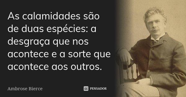 As calamidades são de duas espécies: a desgraça que nos acontece e a sorte que acontece aos outros.... Frase de Ambrose Bierce.