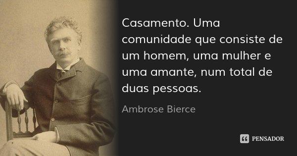 Casamento. Uma comunidade que consiste de um homem, uma mulher e uma amante, num total de duas pessoas.... Frase de Ambrose Bierce.