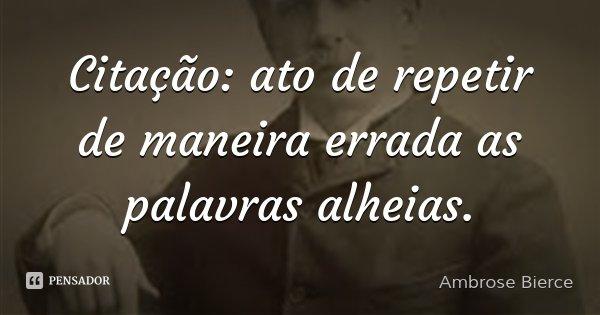 Citação: ato de repetir de maneira errada as palavras alheias.... Frase de Ambrose Bierce.