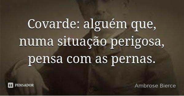 Covarde: alguém que, numa situação perigosa, pensa com as pernas.... Frase de Ambrose Bierce.