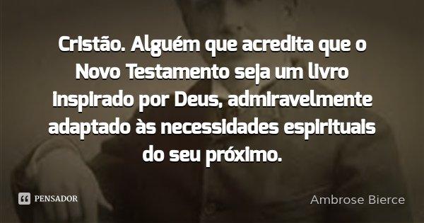 Cristão. Alguém que acredita que o Novo Testamento seja um livro inspirado por Deus, admiravelmente adaptado às necessidades espirituais do seu próximo.... Frase de Ambrose Bierce.