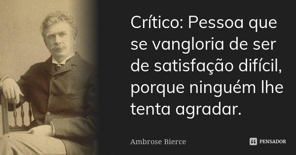Crítico: Pessoa que se vangloria de ser de satisfação difícil, porque ninguém lhe tenta agradar.... Frase de Ambrose Bierce.