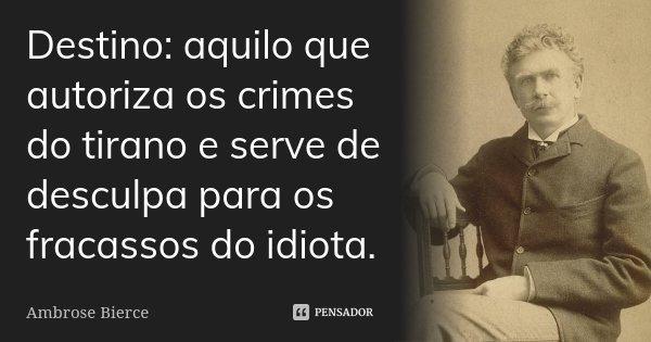 Destino: aquilo que autoriza os crimes do tirano e serve de desculpa para os fracassos do idiota.... Frase de Ambrose Bierce.