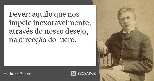Dever: aquilo que nos impele inexoravelmente, através do nosso desejo, na direcção do lucro.... Frase de Ambrose Bierce.