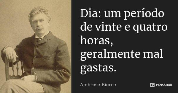 Dia: um período de vinte e quatro horas, geralmente mal gastas.... Frase de Ambrose Bierce.