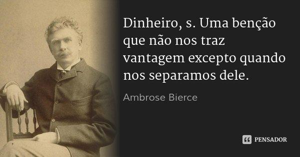 Dinheiro, s. Uma benção que não nos traz vantagem excepto quando nos separamos dele.... Frase de Ambrose Bierce.