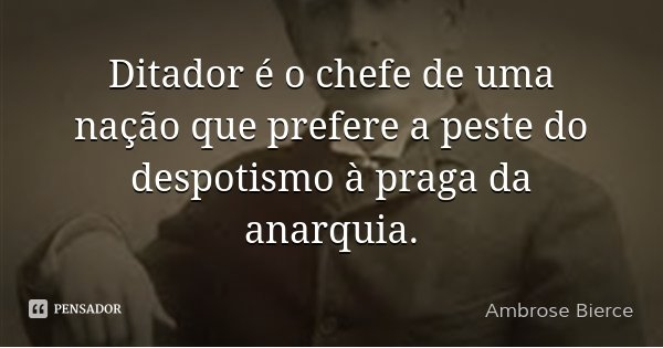 Ditador é o chefe de uma nação que prefere a peste do despotismo à praga da anarquia.... Frase de Ambrose Bierce.