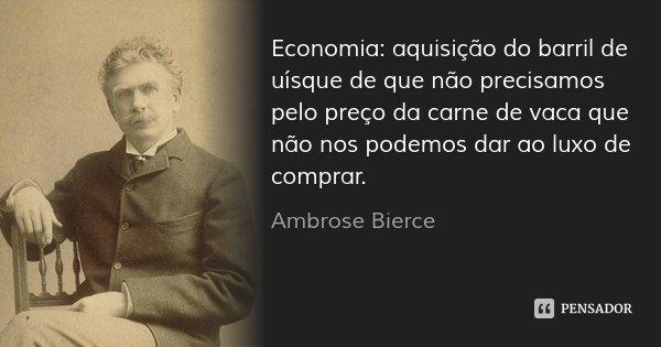 Economia: aquisição do barril de uísque de que não precisamos pelo preço da carne de vaca que não nos podemos dar ao luxo de comprar.... Frase de Ambrose Bierce.