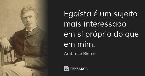Egoísta é um sujeito mais interessado em si próprio do que em mim.... Frase de Ambrose Bierce.