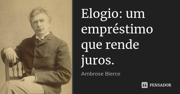 Elogio: um empréstimo que rende juros.... Frase de Ambrose Bierce.
