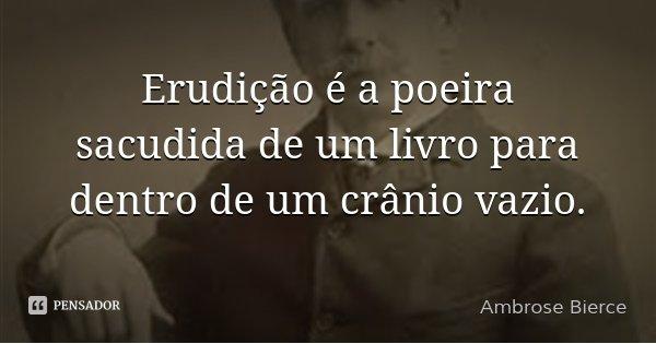 Erudição é a poeira sacudida de um livro para dentro de um crânio vazio.... Frase de Ambrose Bierce.