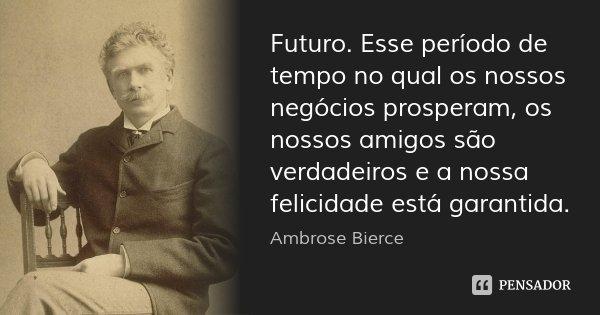 Futuro. Esse período de tempo no qual os nossos negócios prosperam, os nossos amigos são verdadeiros e a nossa felicidade está garantida.... Frase de Ambrose Bierce.