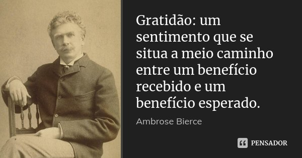 Gratidão: um sentimento que se situa a meio caminho entre um benefício recebido e um benefício esperado.... Frase de Ambrose Bierce.