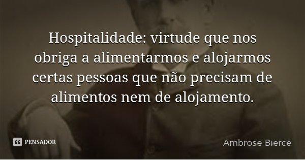 Hospitalidade: virtude que nos obriga a alimentarmos e alojarmos certas pessoas que não precisam de alimentos nem de alojamento.... Frase de Ambrose Bierce.