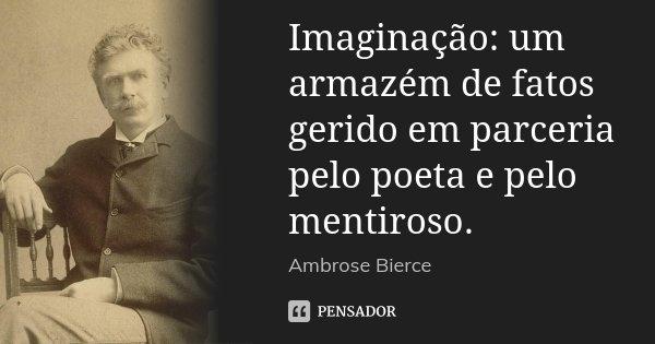 Imaginação: um armazém de fatos gerido em parceria pelo poeta e pelo mentiroso.... Frase de Ambrose Bierce.