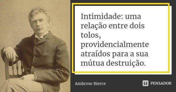 Intimidade: uma relação entre dois tolos, providencialmente atraídos para a sua mútua destruição.... Frase de Ambrose Bierce.