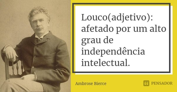Louco(adjetivo): afetado por um alto grau de independência intelectual.... Frase de Ambrose Bierce.