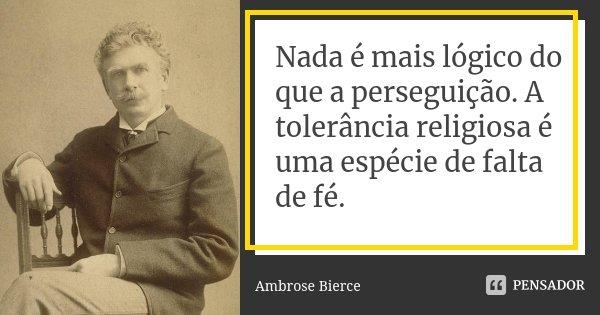 Nada é mais lógico do que a perseguição. A tolerância religiosa é uma espécie de falta de fé.... Frase de Ambrose Bierce.