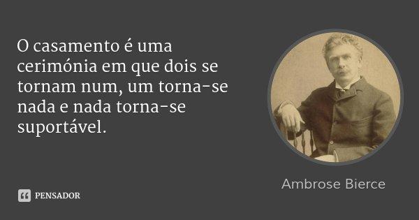O casamento é uma cerimónia em que dois se tornam num, um torna-se nada e nada torna-se suportável.... Frase de Ambrose Bierce.
