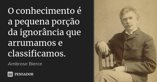 O conhecimento é a pequena porção da ignorância que arrumamos e classificamos.... Frase de Ambrose Bierce.