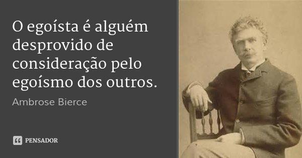 O egoísta é alguém desprovido de consideração pelo egoísmo dos outros.... Frase de Ambrose Bierce.