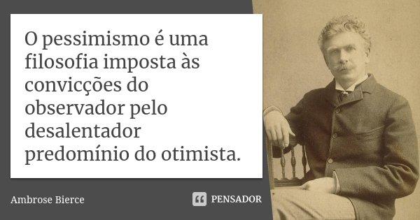 O pessimismo é uma filosofia imposta às convicções do observador pelo desalentador predomínio do otimista.... Frase de Ambrose Bierce.