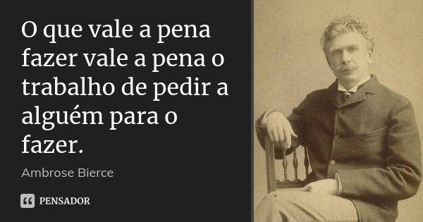 O que vale a pena fazer vale a pena o trabalho de pedir a alguém para o fazer.... Frase de Ambrose Bierce.