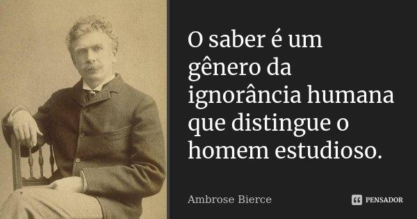 O saber é um género da ignorância humana que distingue o homem estudioso.... Frase de Ambrose Bierce.