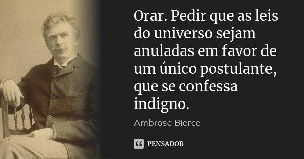 Orar. Pedir que as leis do universo sejam anuladas em favor de um único postulante, que se confessa indigno.... Frase de Ambrose Bierce.