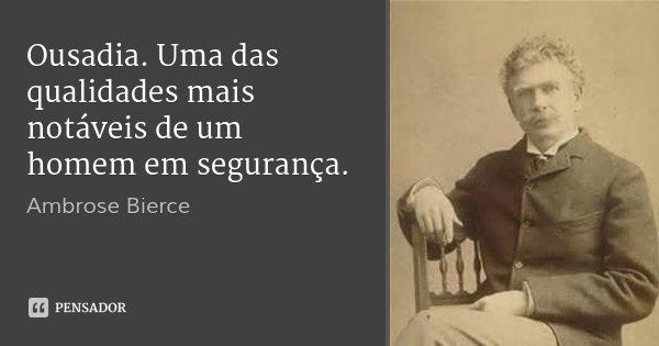 Ousadia. Uma das qualidades mais notáveis de um homem em segurança.... Frase de Ambrose Bierce.