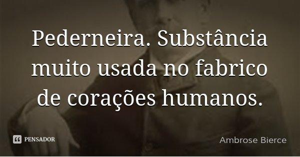 Pederneira. Substância muito usada no fabrico de corações humanos.... Frase de Ambrose Bierce.