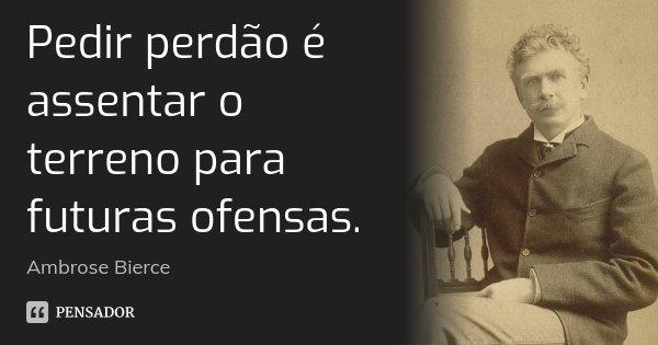 Pedir perdão é assentar o terreno para futuras ofensas.... Frase de Ambrose Bierce.