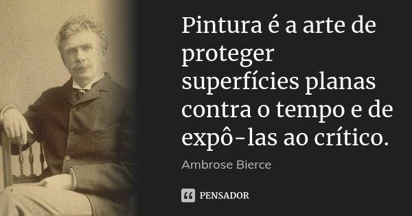 Pintura é a arte de proteger superfícies planas contra o tempo e de expô-las ao crítico.... Frase de Ambrose Bierce.