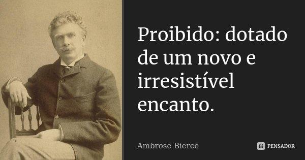 Proibido: dotado de um novo e irresistível encanto.... Frase de Ambrose Bierce.
