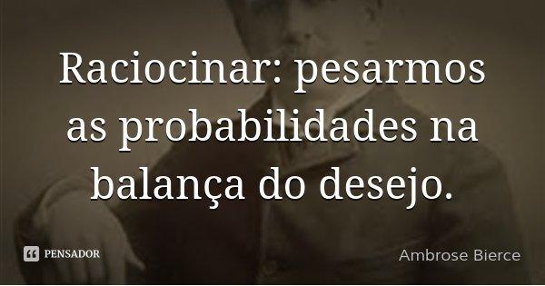 Raciocinar: pesarmos as probabilidades na balança do desejo.... Frase de Ambrose Bierce.