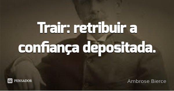 Trair: retribuir a confiança depositada.... Frase de Ambrose Bierce.