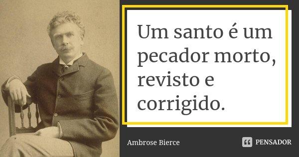 Um santo é um pecador morto, revisto e corrigido.... Frase de Ambrose Bierce.