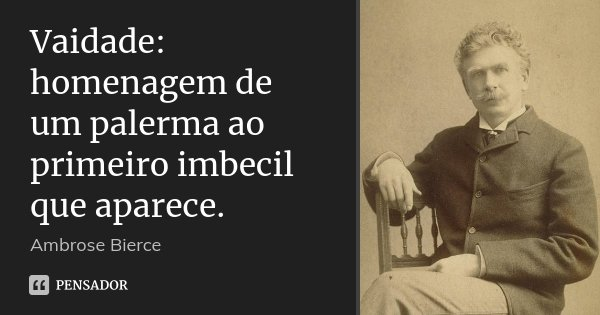 Vaidade: homenagem de um palerma ao primeiro imbecil que aparece.... Frase de Ambrose Bierce.