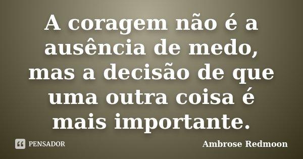 A coragem não é a ausência de medo, mas a decisão de que uma outra coisa é mais importante.... Frase de Ambrose Redmoon.