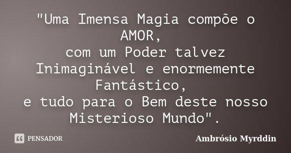 """""""Uma Imensa Magia compõe o AMOR, com um Poder talvez Inimaginável e enormemente Fantástico, e tudo para o Bem deste nosso Misterioso Mundo"""".... Frase de Ambrósio Myrddin."""