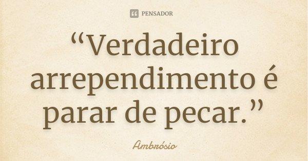 """""""Verdadeiro arrependimento é parar de pecar.""""... Frase de Ambrósio."""