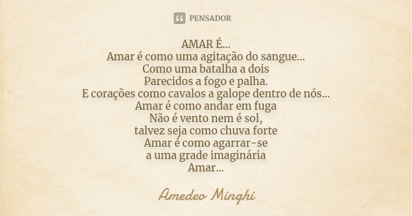 AMAR É... Amar é como uma agitação do sangue... Como uma batalha a dois Parecidos a fogo e palha. E corações como cavalos a galope dentro de nós... Amar é como ... Frase de Amedeo Minghi.
